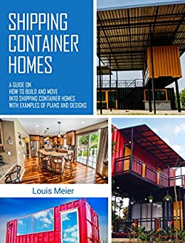 Shipping Container Homes: A Guide on How to Build and Move into Shipping Container Homes with Examples of Plans and Designs by [Louis Meier]