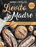 Lievito Madre: Tante ricette per fare pane, pizza e dolci in casa! Ricettario illustrato! ...