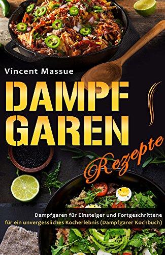 Dampfgaren Rezepte Dampfgaren für Einsteiger und Fortgeschrittene für ein unvergessliches Kocherlebnis (Dampfgarer Kochbuch)