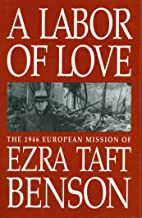 A Labor of Love - The 1946 Mission of Ezra Taft Benson: The 1946 European Mission of Ezra Taft Benson