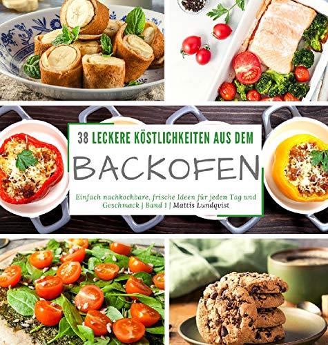 38 leckere Köstlichkeiten aus dem Backofen: Einfach nachkochbare, frische Ideen für jeden Tag und Geschmack - Band 1