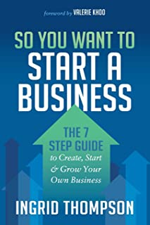 So You Want to Start a Business: The 7 Step Guide to Create, Start and Grow Your Own Business