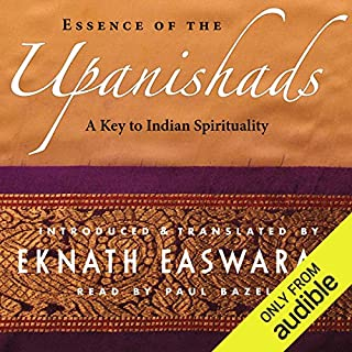 Essence of the Upanishads     A Key to Indian Spirituality              Written by:                                                                                                                                 Eknath Easwaran                               Narrated by:                                                                                                                                 Paul Bazely                      Length: 8 hrs and 41 mins     12 ratings     Overall 4.7