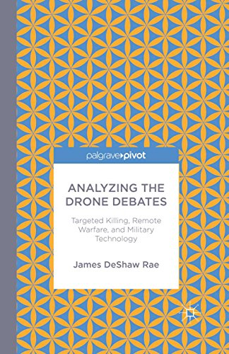 Analyzing the Drone Debates: Targeted Killing, Remote Warfare, and Military Technology: Targeted Killings, Remote Warfare, and Military Technology (Palgrave Pivot) (English Edition)