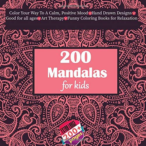 200 Mandalas for kids Color Your Way To A Calm, Positive Mood - Hand Drawn Designs - Good for all ages - Art Therapy - Funny Coloring Books for Relaxation