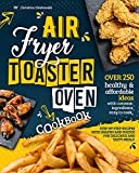 Air Fryer Toaster Oven Cookbook: Over 250 Healthy & Affordable Ideas with Common Ingredients Easy to Cook. Step-By-Step Recipes with Graphs and Photos for Delicious and Tasty Meals