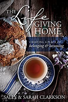 The Lifegiving Home: Creating a Place of Belonging and Becoming by [Sally Clarkson, Sarah Clarkson]