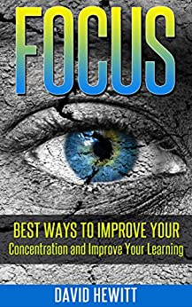 Focus: Best Ways To Improve Your Concentration and Improve Your Learning (focus, concentration, better learning, improve learning, procrastination, creativity, how to study) by [David Hewitt]