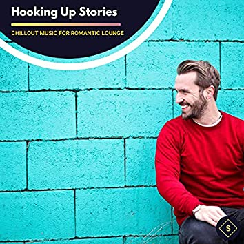 Hooking Up Stories - Chillout Music For Romantic Lounge