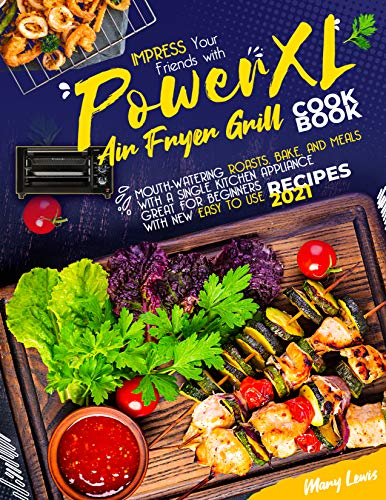 PowerXL Air Fryer Grill Cookbook: Impress your friends with mouth-watering roasts, bake, and meals with a single kitchen appliance | Great for beginners with new easy to use 2021 recipes