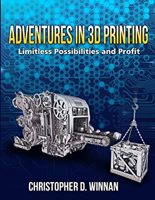 Adventures in 3D Printing: Limitless Possibilities and Profit Using 3D Printers (3D Printing for Entrepreneurs)