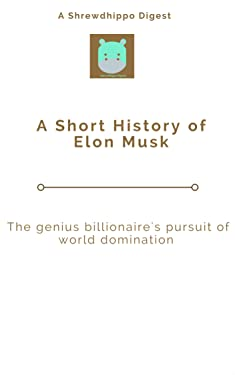 A Short History of Elon Musk: The genius billionaire's pursuit of world domination