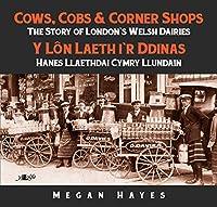 Cows, Cobs & Corner Shops / Y Lon Laethi'R Ddinas: The Story of London's Welsh Dairies / Hanes Llaethdai Cymry Llundain