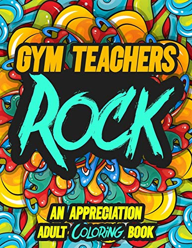 GYM TEACHERS ROCK: AN APPRECIATION ADULT COLORING BOOK - A Perfect Birthday, Christmas or Any Occasions Gift filled with 80 gratitude, motivational and inspirational quotes for a very Special Person