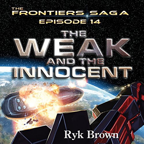 Frontiers Saga Series #14: The Weak and the Innocent                   By:                                                                                                                                 Ryk Brown                               Narrated by:                                                                                                                                 Jeffrey Kafer                      Length: 10 hrs and 20 mins     85 ratings     Overall 4.7
