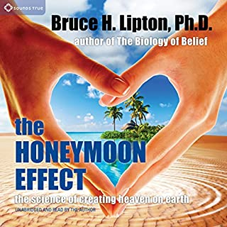 The Honeymoon Effect     The Science of Creating Heaven on Earth              By:                                                                                                                                 Bruce H. Lipton                               Narrated by:                                                                                                                                 Bruce H. Lipton                      Length: 4 hrs and 9 mins     39 ratings     Overall 4.4
