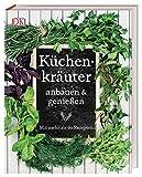 Küchenkräuter anbauen & genießen: Mit mehr als 60 Rezepten