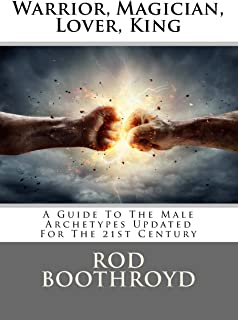 Warrior, Magician, Lover, King: A Guide To The Male Archetypes Updated For The 21st Century: A guide to men's archetypes, ...