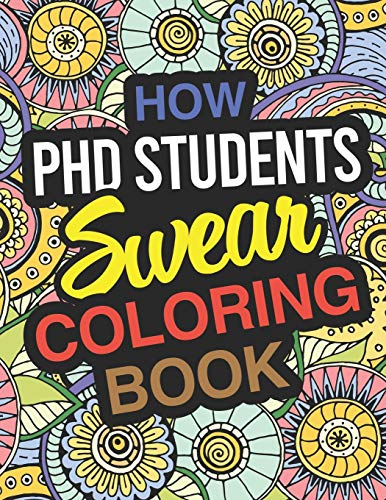 How PhD Students Swear Coloring Book: PhD Student Coloring Book For Doctoral Students & Graduate Students