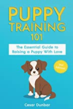 Puppy Training 101: The Essential Guide to Raising a Puppy With Love. Train Your Puppy and Raise the Perfect Dog  Through Potty Training, Housebreaking, Crate Training and Dog Obedience.