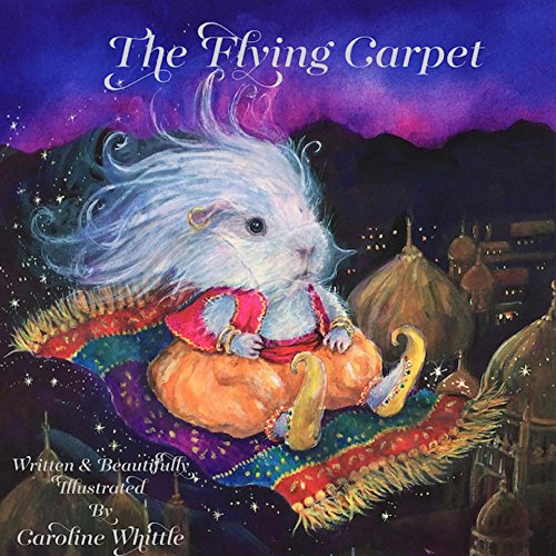 The Flying Carpet: A lonely Guinea Pig's wish comes true when a Magic Carpet flies him to freedom and a life of exciting adventure awaits... (English Edition)