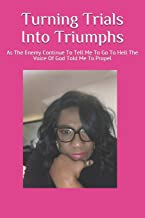 Turning Trials Into Triumphs: As The Enemy Continue To Tell Me To Go To Hell The Voice Of God Told Me To Propel