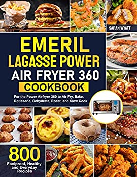 Emeril Lagasse Power Air Fryer 360 Cookbook  800 Foolproof Healthy and Everyday Recipes For the Power Airfryer 360 to Air Fry Bake Rotisserie Dehydrate Roast and Slow Cook