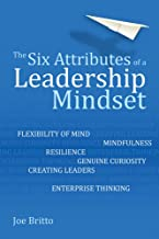 The Six Attributes of a Leadership Mindset: Flexibility of Mind, Mindfulness, Resilience, Genuine Curiosity, Creating Leaders, Enterprise Thinking