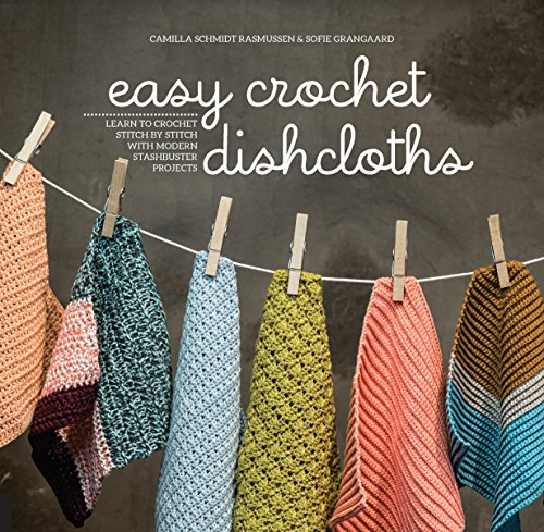 Easy Crochet Dishcloths: Learn to Crochet Stitch by Stitch with Modern Stashbuster Projects By Camilla Schmidt Rasmussen & Sofie Grangaard