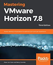 Mastering VMware Horizon 7.8: Master desktop virtualization to optimize your end user experience, 3rd Edition