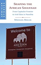 Shaping the African Savannah: From Capitalist Frontier to Arid Eden in Namibia (African Studies)