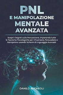 PNL E Manipolazione Mentale Avanzata: Scopri i Segreti sulla Persuasione, imparando tutte le Tecniche Psicologiche per Inf...