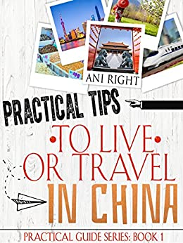 Practical Tips to Live or Travel in China (Practical Travel Guide Book 1) by [Ani Right]