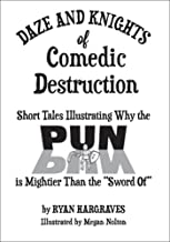 "Daze and Knights of Comedic Destruction: Short Tales Illustrating Why the Pun is Mightier than the ""Sword Of"""