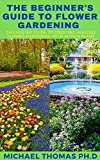 THE BEGINNER'S GUIDE TO FLOWER GARDENING: The Master Guide To Creating Amazing Flower Gardening With Action Plans (English Edition)