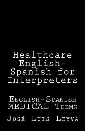 Healthcare English-Spanish for Interpreters: English-Spanish MEDICAL Terms