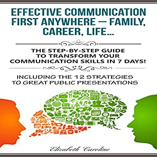 Effective Communication First Anywhere - Family, Career, Life     The Step-By-Step Guide to Transform Your Communication Skills in 7 Days!ncluding The 12 Strategies To Great Public Presentations              By:                                                                                                                                 Elizabeth Caroline                               Narrated by:                                                                                                                                 Yvette Lee                      Length: 50 mins     12 ratings     Overall 4.4