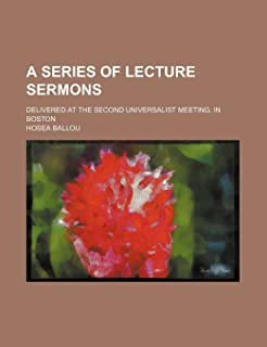 A Series of Lecture Sermons; Delivered at the Second Universalist Meeting, in Boston