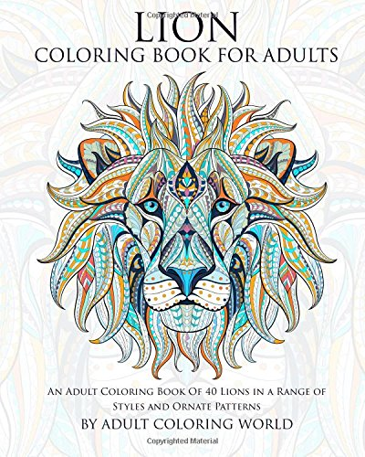 Lion Coloring Book For Adults: An Adult Coloring Book Of 40 Lions in a Range of Styles and Ornate Patterns (Animal Coloring Books for Adults) (Volume 5)