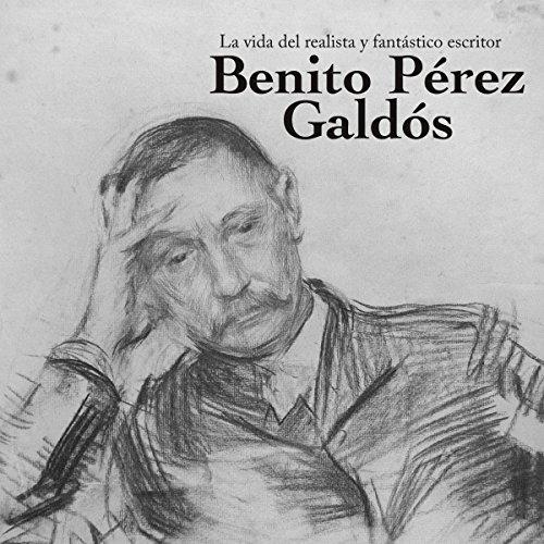 Benito Pérez Galdós: La vida del realista y fantástico escritor [Benito Perez Galdos: The Life of the Realistic and Fantastic Writer] audiobook cover art