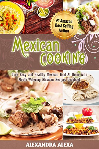 Download Mexican Cooking: Cook Easy & Healthy Mexican Food At Home with Mouthwatering Mexican Recipes Book (English Edition) B0104OPXTE