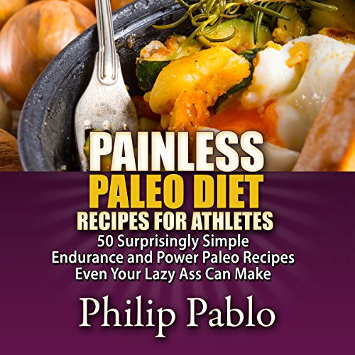 Painless Paleo Diet Recipes for Athletes: 50 Simple Endurance and Power Paleo Recipes Even Your Lazy Ass Can Make audiobook cover art