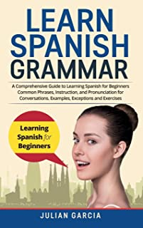 Learn Spanish Grammar: A Comprehensive Guide to Learning Spanish for Beginners Common Phrases, Instruction, and Pronunciat...