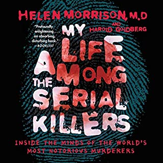 My Life Among the Serial Killers     Inside the Minds of the World's Most Notorious Murderers              By:                                                                                                                                 Helen Morrison M.D.,                                                                                        Harold Goldberg                               Narrated by:                                                                                                                                 Helen Morrison                      Length: 5 hrs and 54 mins     413 ratings     Overall 3.8