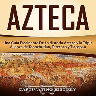 Azteca: Una Guía Fascinante De La Historia Azteca y la Triple Alianza de Tenochtitlán, Tetzcoco y Tlacopan [Azteca: A Fascinating Guide to Aztec History and the Triple Alliance of Tenochtitlan, Tetzcoco and Tlacopan] audiobook cover art