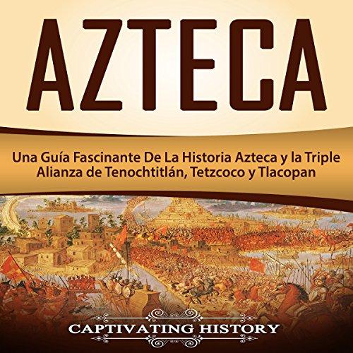 Azteca: Una Guía Fascinante De La Historia Azteca y la Triple Alianza de Tenochtitlán, Tetzcoco y Tlacopan [Azteca: A Fascinating Guide to Aztec History and the Triple Alliance of Tenochtitlan, Tetzcoco and Tlacopan]                   By:                                                                                                                                 Captivating History                               Narrated by:                                                                                                                                 Massiel Pena                      Length: 2 hrs and 49 mins     6 ratings     Overall 4.8