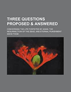 Three Questions Proposed & Answered; Concerning the Life Forfeited by Adam, the Resurrection of the Dead, and Eternal Puni...