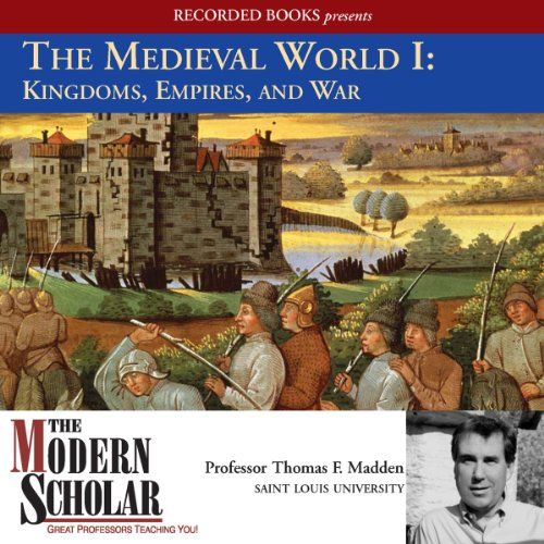 The Modern Scholar: The Medieval World I: Kingdoms, Empires, and War Audiobook By Prof. Thomas F. Madden cover art