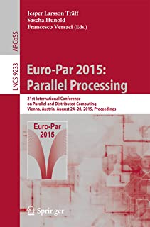 Euro-Par 2015: Parallel Processing: 21st International Conference on Parallel and Distributed Computing, Vienna, Austria, August 24-28, 2015, Proceedings (Lecture Notes in Computer Science Book 9233)
