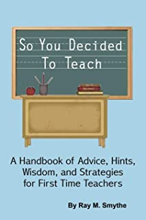 So You Decided to Teach: A Handbook of Advice, Hints, Wisdom, and Strategies for First Time Teachers
